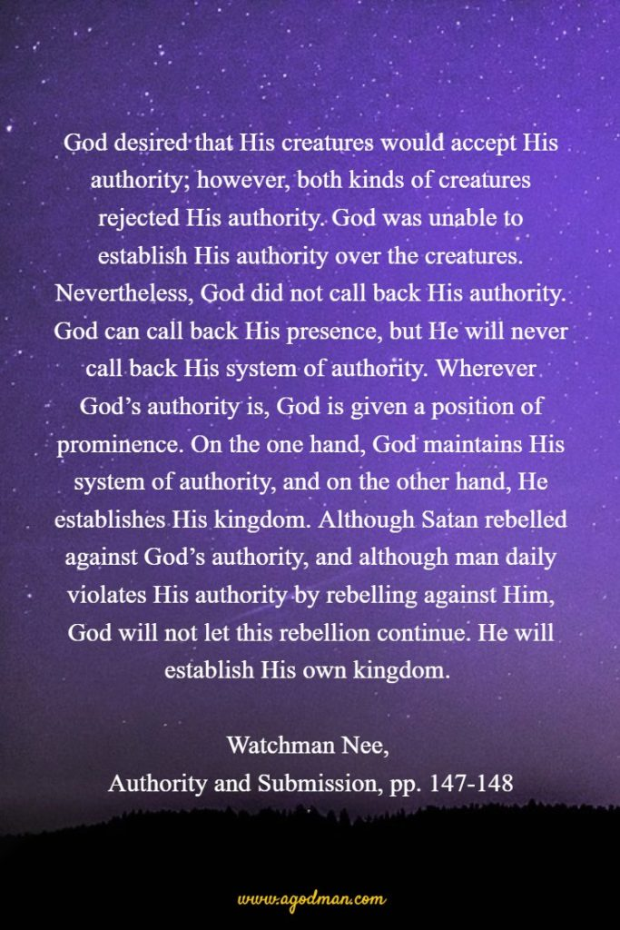 God desired that His creatures would accept His authority; however, both kinds of creatures rejected His authority. God was unable to establish His authority over the creatures. Nevertheless, God did not call back His authority. God can call back His presence, but He will never call back His system of authority. Wherever God's authority is, God is given a position of prominence. On the one hand, God maintains His system of authority, and on the other hand, He establishes His kingdom. Although Satan rebelled against God's authority, and although man daily violates His authority by rebelling against Him, God will not let this rebellion continue. He will establish His own kingdom. Watchman Nee, Authority and Submission, pp. 147-148