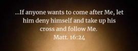 ...If anyone wants to come after Me, let him deny himself and take up his cross and follow Me. Matt. 16:24