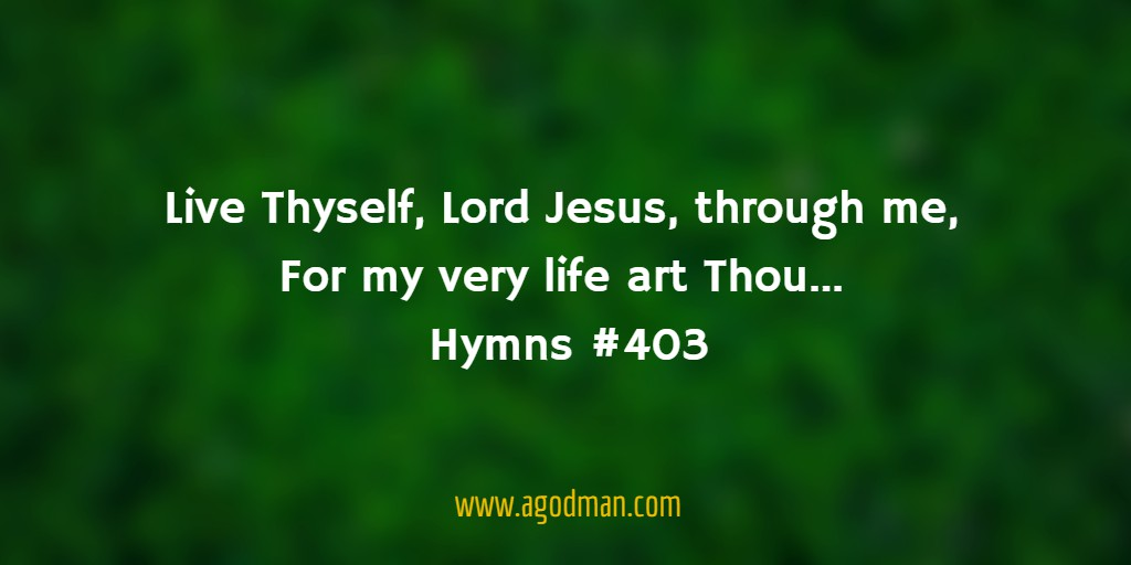 Live Thyself, Lord Jesus, through me, For my very life art Thou... Hymns #403
