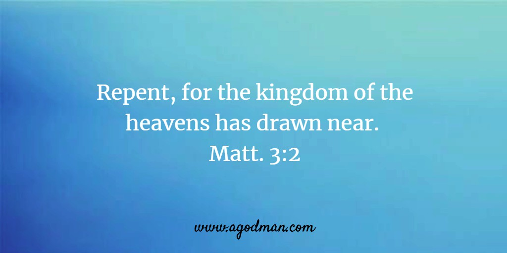 Repent, for the kingdom of the heavens has drawn near. Matt. 3:2