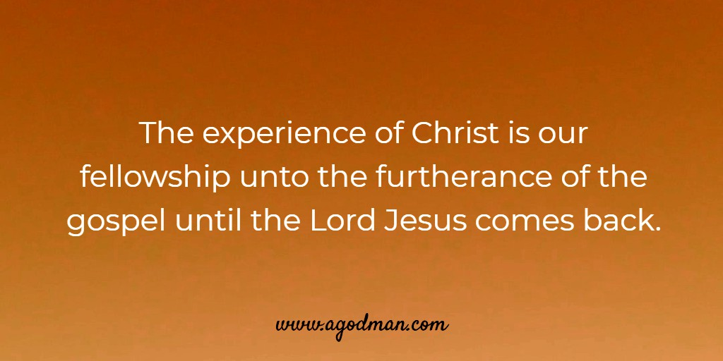 The experience of Christ is our fellowship unto the furtherance of the gospel until the Lord Jesus comes back.