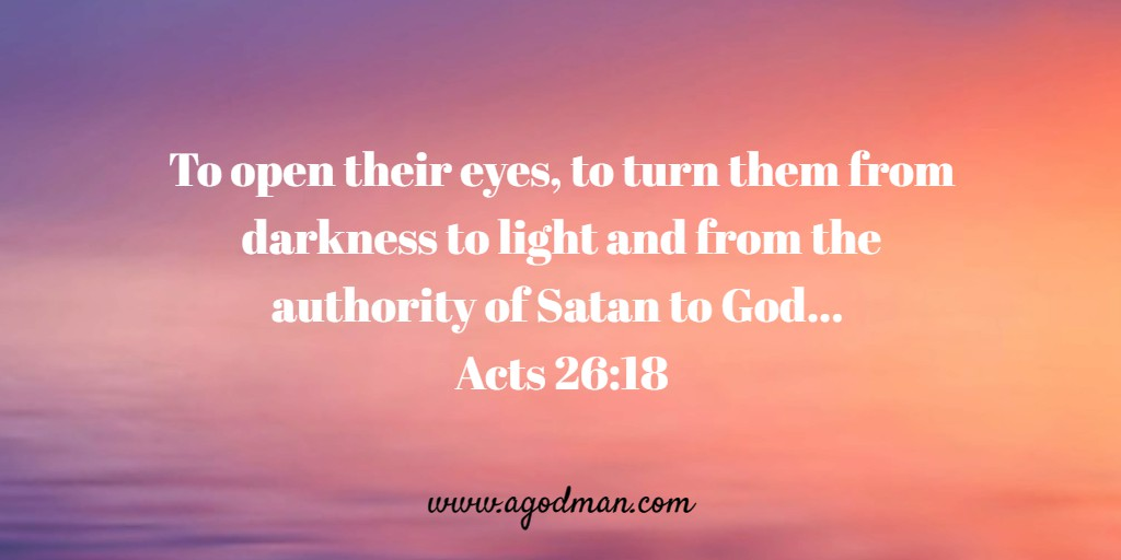 To open their eyes, to turn them from darkness to light and from the authority of Satan to God... Acts 26:18