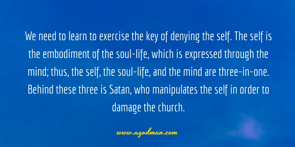 We need to learn to exercise the key of denying the self. The self is the embodiment of the soul-life, which is expressed through the mind; thus, the self, the soul-life, and the mind are three-in-one. Behind these three is Satan, who manipulates the self in order to damage the church.