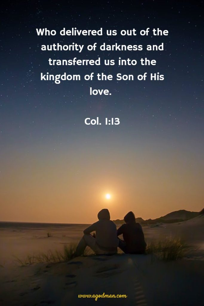 Who delivered us out of the authority of darkness and transferred us into the kingdom of the Son of His love. Col. 1:13