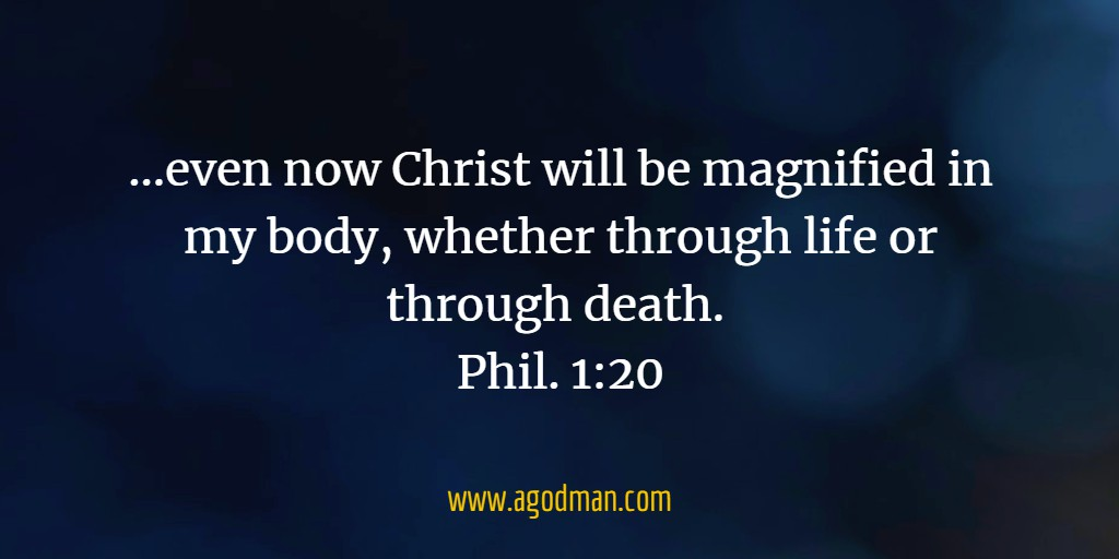 ...even now Christ will be magnified in my body, whether through life or through death. Phil. 1:20