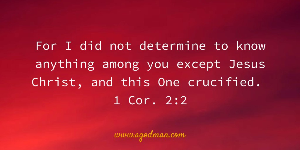 For I did not determine to know anything among you except Jesus Christ, and this One crucified. 1 Cor. 2:2
