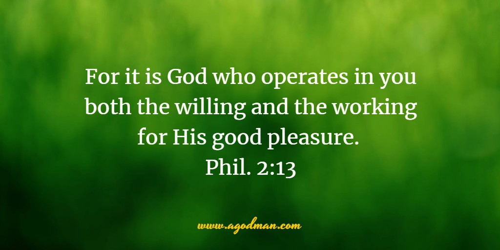 For it is God who operates in you both the willing and the working for His good pleasure. Phil. 2:13