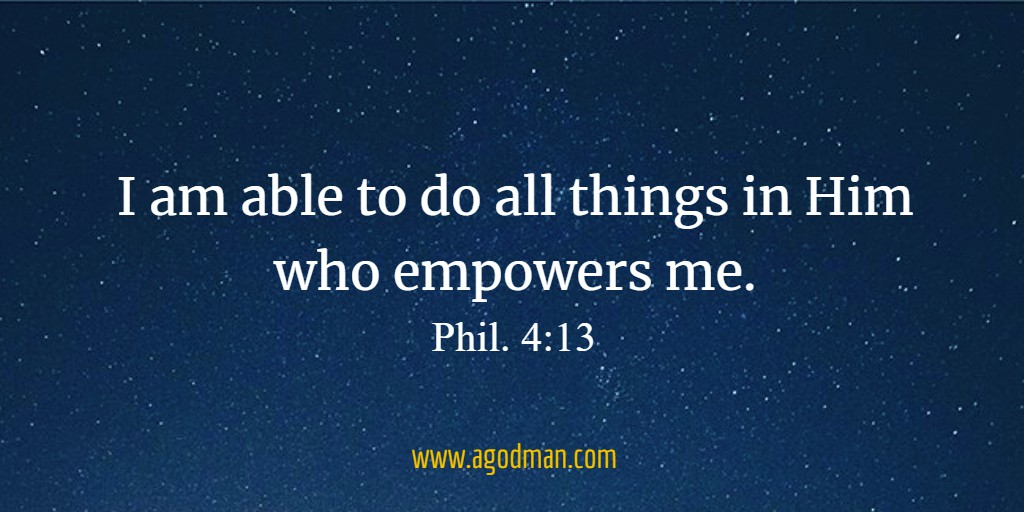I am able to do all things in Him who empowers me. Phil. 4:13