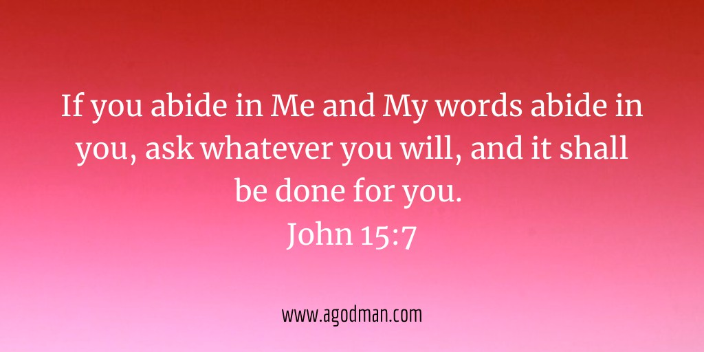 If you abide in Me and My words abide in you, ask whatever you will, and it shall be done for you. John 15:7