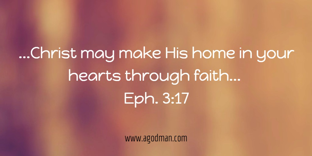 ...Christ may make His home in your hearts through faith... Eph. 3:17