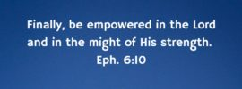 Finally, be empowered in the Lord and in the might of His strength. Eph. 6:10