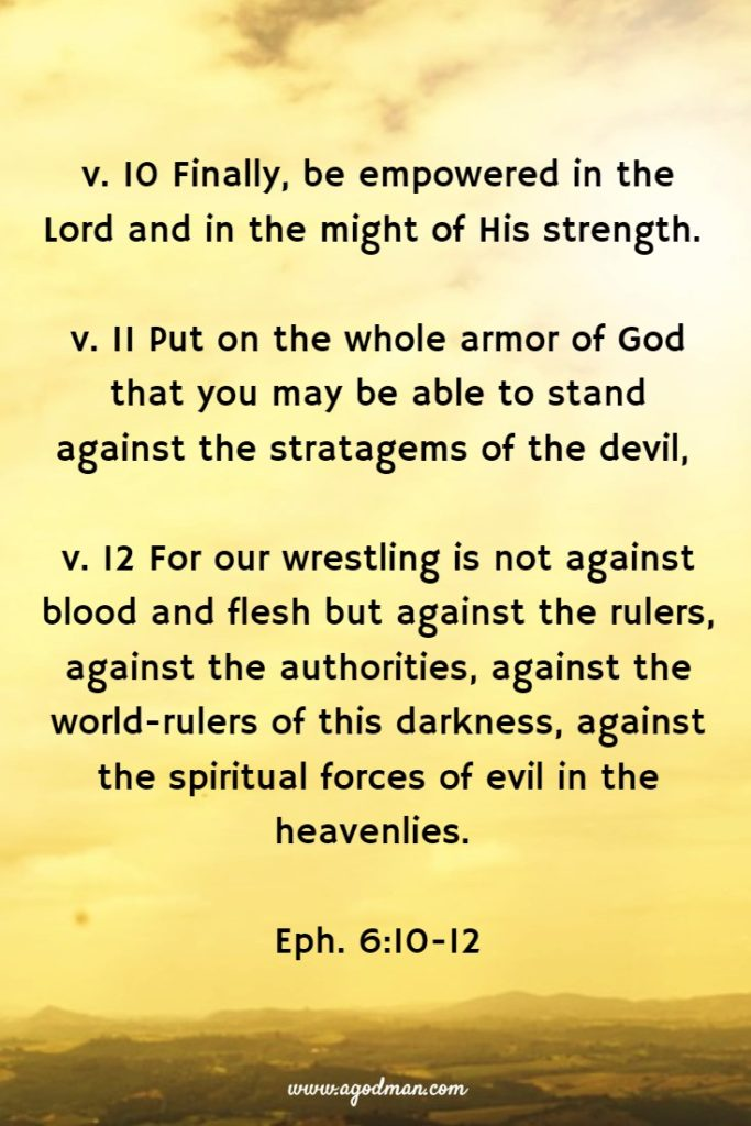 v. 10 Finally, be empowered in the Lord and in the might of His strength. v. 11 Put on the whole armor of God that you may be able to stand against the stratagems of the devil, v. 12 For our wrestling is not against blood and flesh but against the rulers, against the authorities, against the world-rulers of this darkness, against the spiritual forces of evil in the heavenlies. Eph. 6:10-12