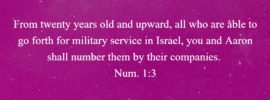 From twenty years old and upward, all who are able to go forth for military service in Israel, you and Aaron shall number them by their companies. Num. 1:3