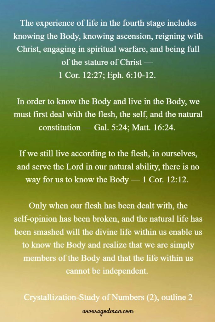 The experience of life in the fourth stage includes knowing the Body, knowing ascension, reigning with Christ, engaging in spiritual warfare, and being full of the stature of Christ — 1 Cor. 12:27; Eph. 6:10-12. In order to know the Body and live in the Body, we must first deal with the flesh, the self, and the natural constitution — Gal. 5:24; Matt. 16:24. If we still live according to the flesh, in ourselves, and serve the Lord in our natural ability, there is no way for us to know the Body — 1 Cor. 12:12. Only when our flesh has been dealt with, the self-opinion has been broken, and the natural life has been smashed will the divine life within us enable us to know the Body and realize that we are simply members of the Body and that the life within us cannot be independent. Crystallization-Study of Numbers (2), outline 2