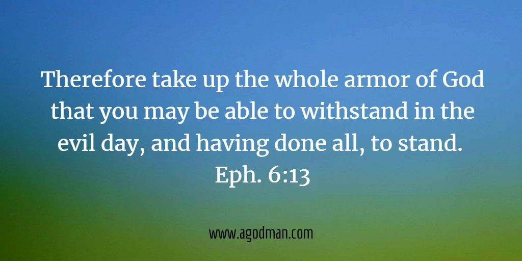 Therefore take up the whole armor of God that you may be able to withstand in the evil day, and having done all, to stand. Eph. 6:13