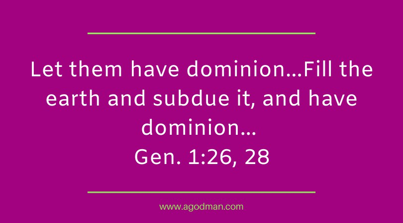 Let them have dominion…Fill the earth and subdue it, and have dominion... Gen. 1:26, 28