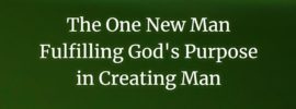 The One New Man Fulfilling God's Purpose in Creating Man