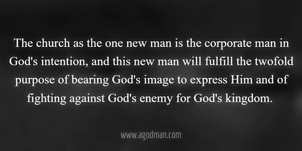The church as the one new man is the corporate man in God's intention, and this new man will fulfill the twofold purpose of bearing God's image to express Him and of fighting against God's enemy for God's kingdom.