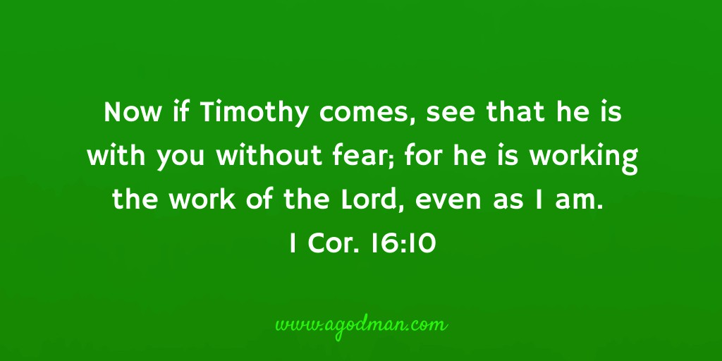 Now if Timothy comes, see that he is with you without fear; for he is working the work of the Lord, even as I am. 1 Cor. 16:10