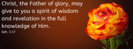 That the God of our Lord Jesus Christ, the Father of glory, may give to you a spirit of wisdom and revelation in the full knowledge of Him. Eph. 1:17