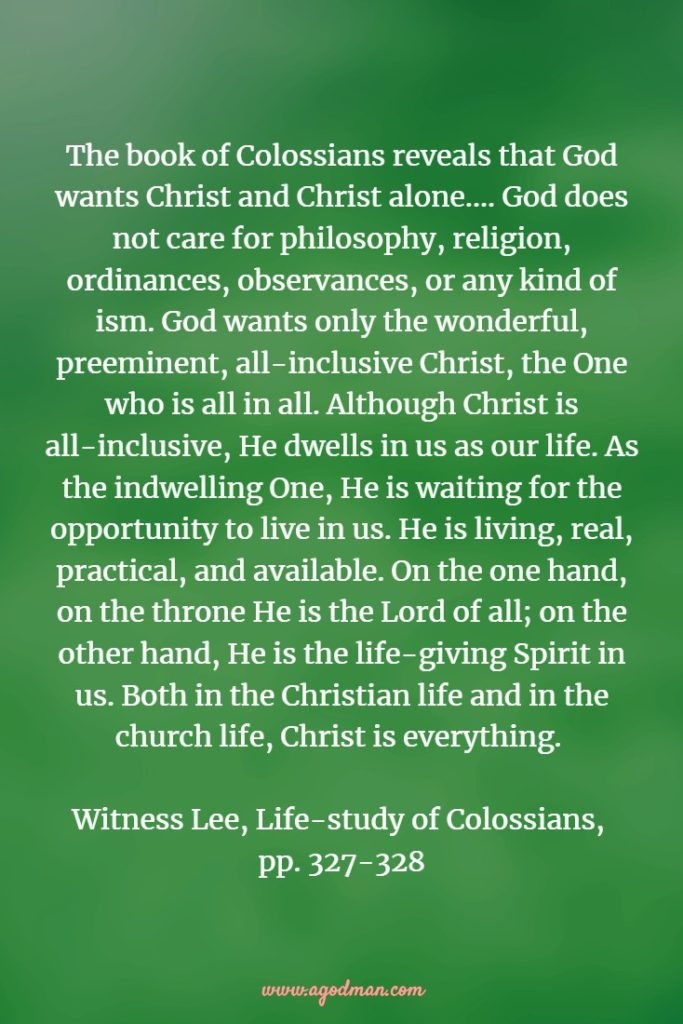 The book of Colossians reveals that God wants Christ and Christ alone.... God does not care for philosophy, religion, ordinances, observances, or any kind of ism. God wants only the wonderful, preeminent, all-inclusive Christ, the One who is all in all. Although Christ is all-inclusive, He dwells in us as our life. As the indwelling One, He is waiting for the opportunity to live in us. He is living, real, practical, and available. On the one hand, on the throne He is the Lord of all; on the other hand, He is the life-giving Spirit in us. Both in the Christian life and in the church life, Christ is everything. Witness Lee, Life-study of Colossians, pp. 327-328