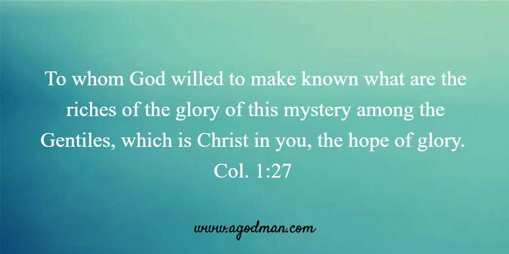 To whom God willed to make known what are the riches of the glory of this mystery among the Gentiles, which is Christ in you, the hope of glory. Col. 1:27