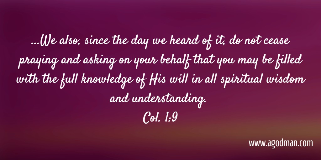 ...We also, since the day we heard of it, do not cease praying and asking on your behalf that you may be filled with the full knowledge of His will in all spiritual wisdom and understanding. Col. 1:9