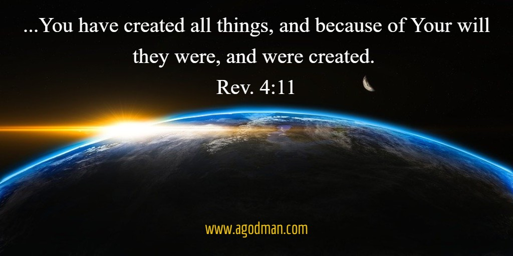 ...You have created all things, and because of Your will they were, and were created. Rev. 4:11